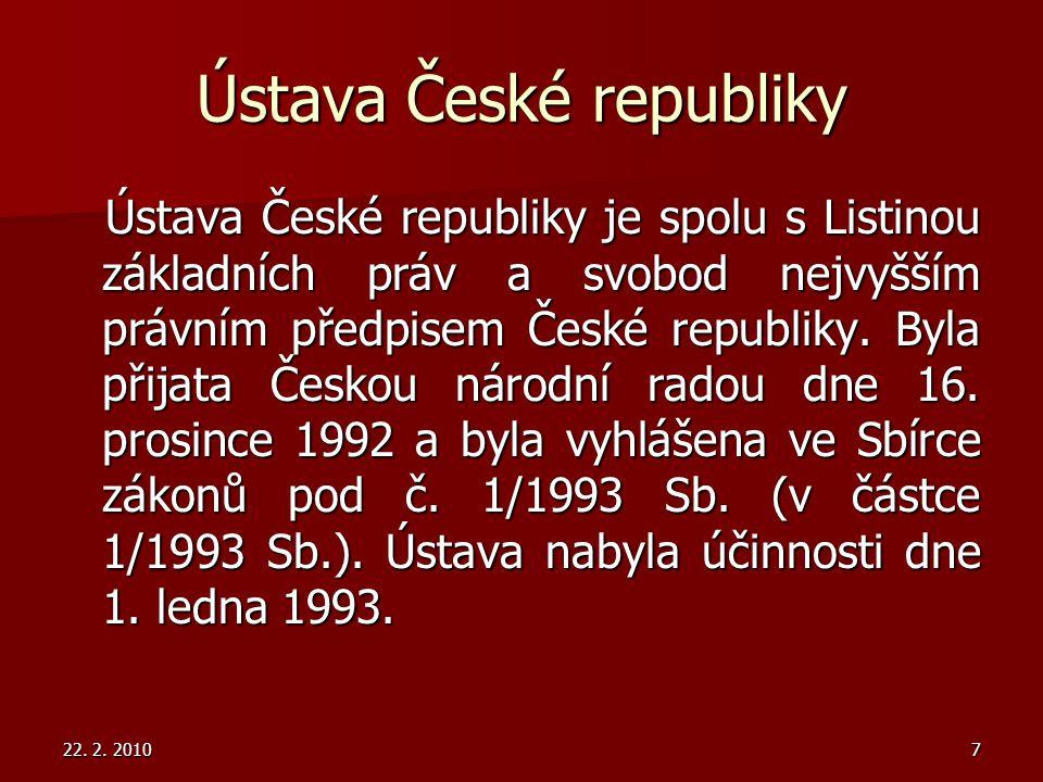 22. 2. 20107 Ústava České republiky Ústava České republiky je spolu s Listinou základních práv a svobod nejvyšším právním předpisem České republiky. B