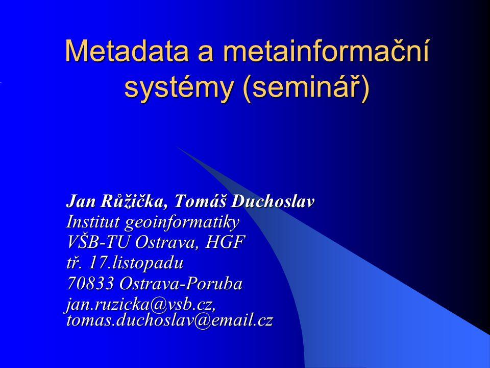 Metadata a metainformační systémy (seminář) Jan Růžička, Tomáš Duchoslav Institut geoinformatiky VŠB-TU Ostrava, HGF tř. 17.listopadu 70833 Ostrava-Po