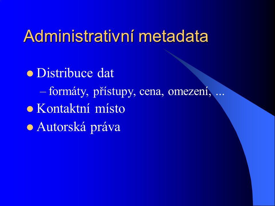 Administrativní metadata Distribuce dat –formáty, přístupy, cena, omezení,... Kontaktní místo Autorská práva