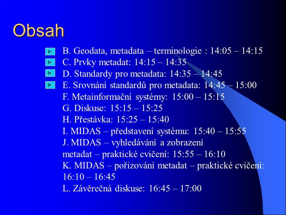 Obsah B. Geodata, metadata – terminologie : 14:05 – 14:15 C. Prvky metadat: 14:15 – 14:35 D. Standardy pro metadata: 14:35 – 14:45 E. Srovnání standar
