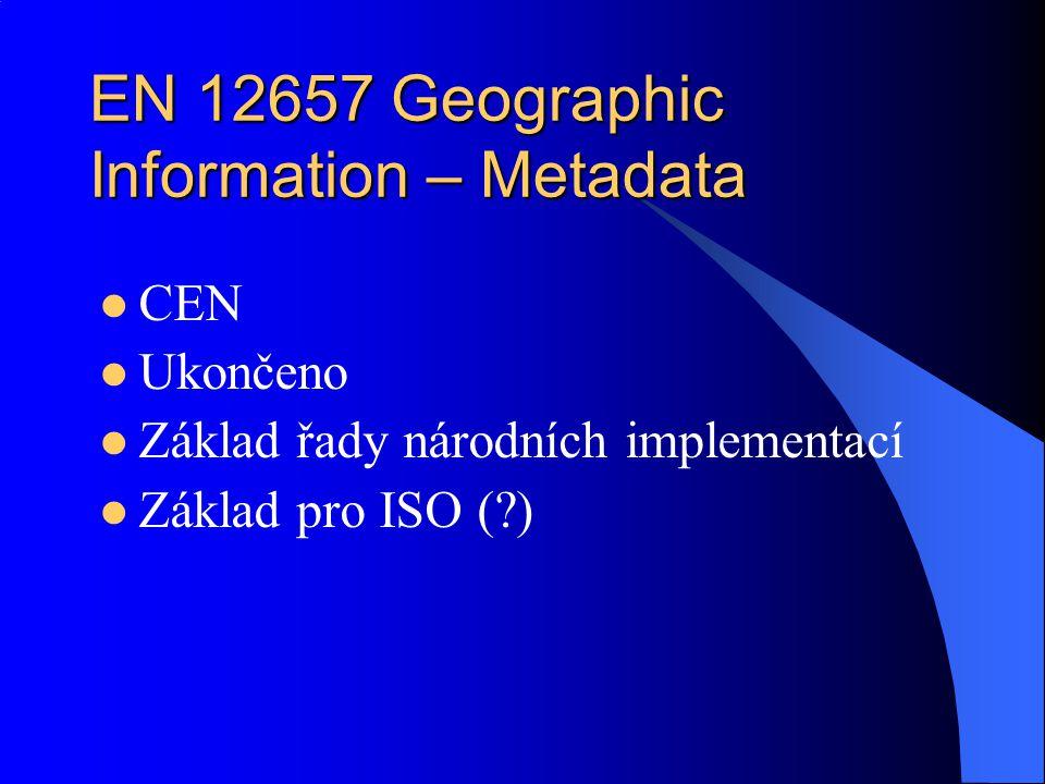 EN 12657 Geographic Information – Metadata CEN Ukončeno Základ řady národních implementací Základ pro ISO (?)