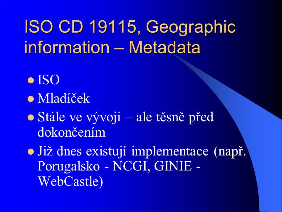 ISO CD 19115, Geographic information – Metadata ISO Mladíček Stále ve vývoji – ale těsně před dokončením Již dnes existují implementace (např. Porugal