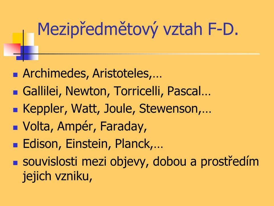 Mezipředmětový vztah F-D. Archimedes, Aristoteles,… Gallilei, Newton, Torricelli, Pascal… Keppler, Watt, Joule, Stewenson,… Volta, Ampér, Faraday, Edi