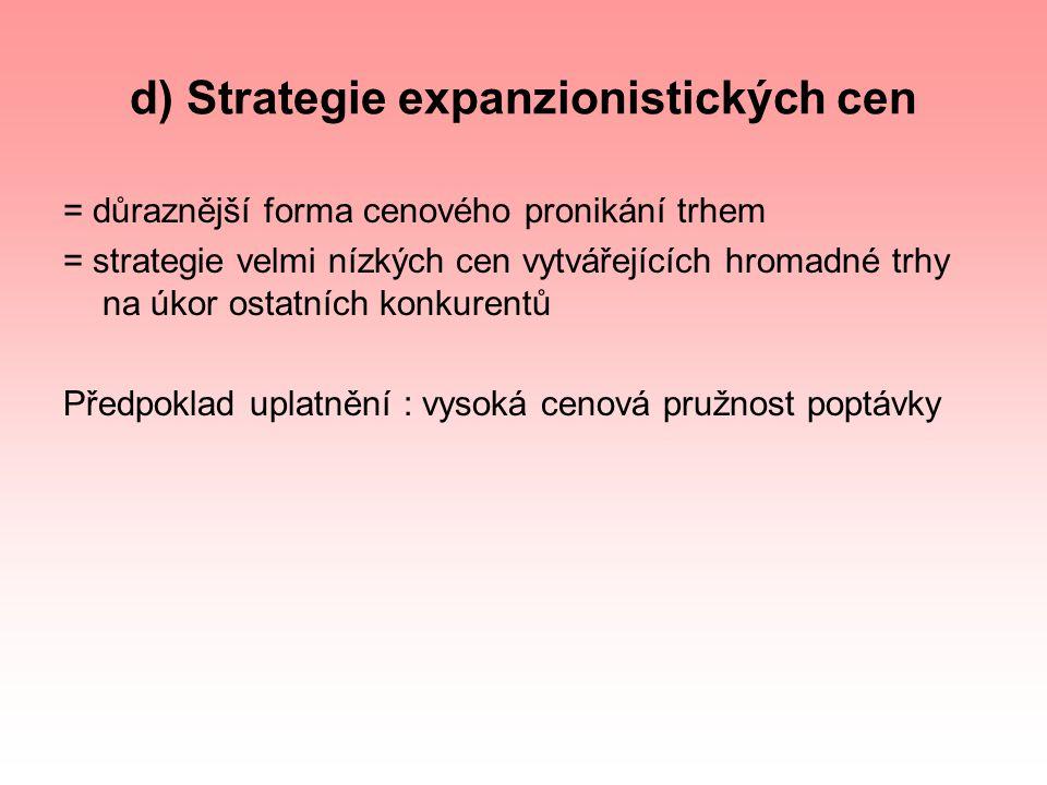 d) Strategie expanzionistických cen = důraznější forma cenového pronikání trhem = strategie velmi nízkých cen vytvářejících hromadné trhy na úkor osta