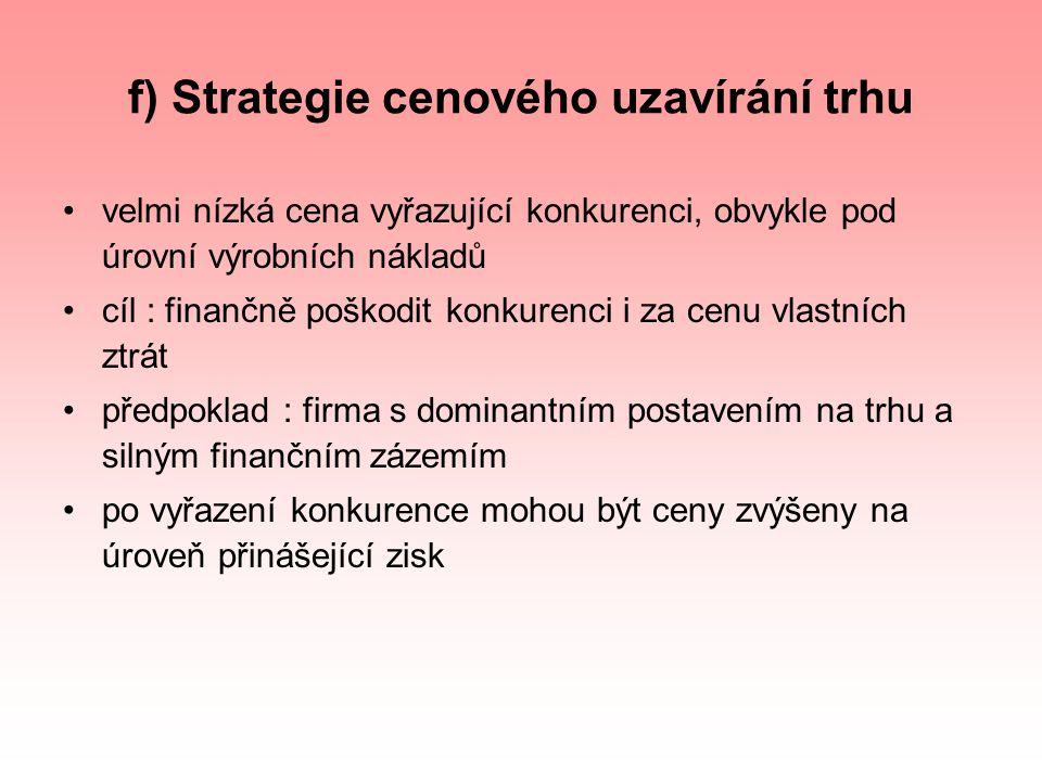 f) Strategie cenového uzavírání trhu velmi nízká cena vyřazující konkurenci, obvykle pod úrovní výrobních nákladů cíl : finančně poškodit konkurenci i