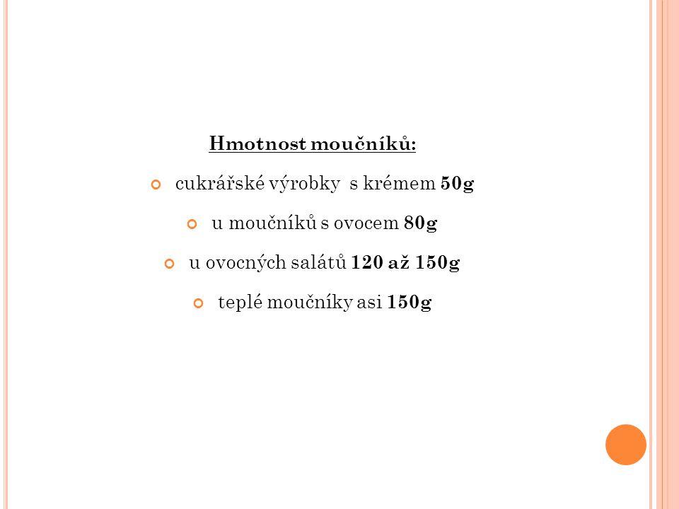 Hmotnost moučníků: cukrářské výrobky s krémem 50g u moučníků s ovocem 80g u ovocných salátů 120 až 150g teplé moučníky asi 150g