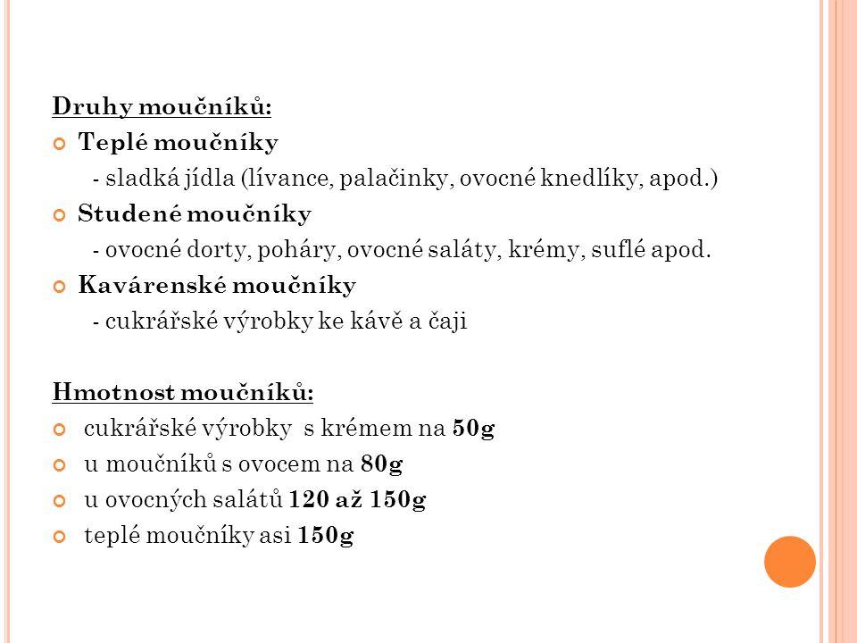 Druhy moučníků: Teplé moučníky - sladká jídla (lívance, palačinky, ovocné knedlíky, apod.) Studené moučníky - ovocné dorty, poháry, ovocné saláty, krémy, suflé apod.