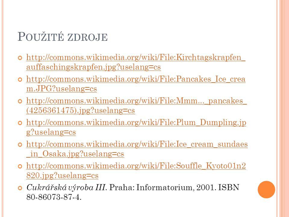 P OUŽITÉ ZDROJE http://commons.wikimedia.org/wiki/File:Kirchtagskrapfen_ auffaschingskrapfen.jpg?uselang=cs http://commons.wikimedia.org/wiki/File:Pancakes_Ice_crea m.JPG?uselang=cs http://commons.wikimedia.org/wiki/File:Mmm..._pancakes_ (4256361475).jpg?uselang=cs http://commons.wikimedia.org/wiki/File:Plum_Dumpling.jp g?uselang=cs http://commons.wikimedia.org/wiki/File:Ice_cream_sundaes _in_Osaka.jpg?uselang=cs http://commons.wikimedia.org/wiki/File:Souffle_Kyoto01n2 820.jpg?uselang=cs Cukrářská výroba III.