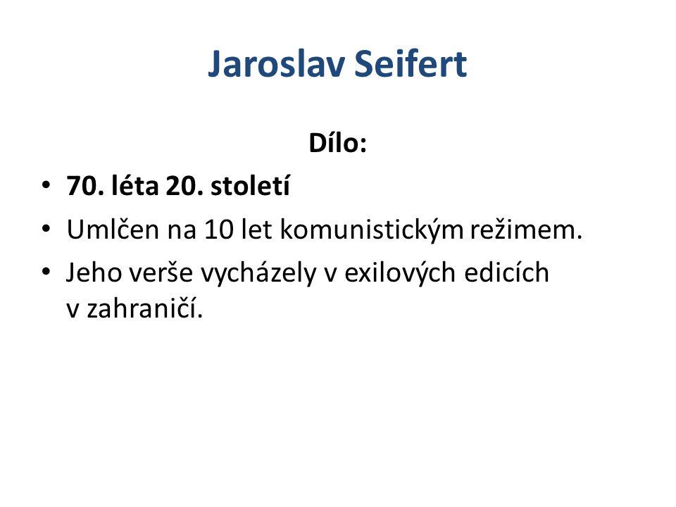 Jaroslav Seifert Dílo: 70.léta 20. století Umlčen na 10 let komunistickým režimem.