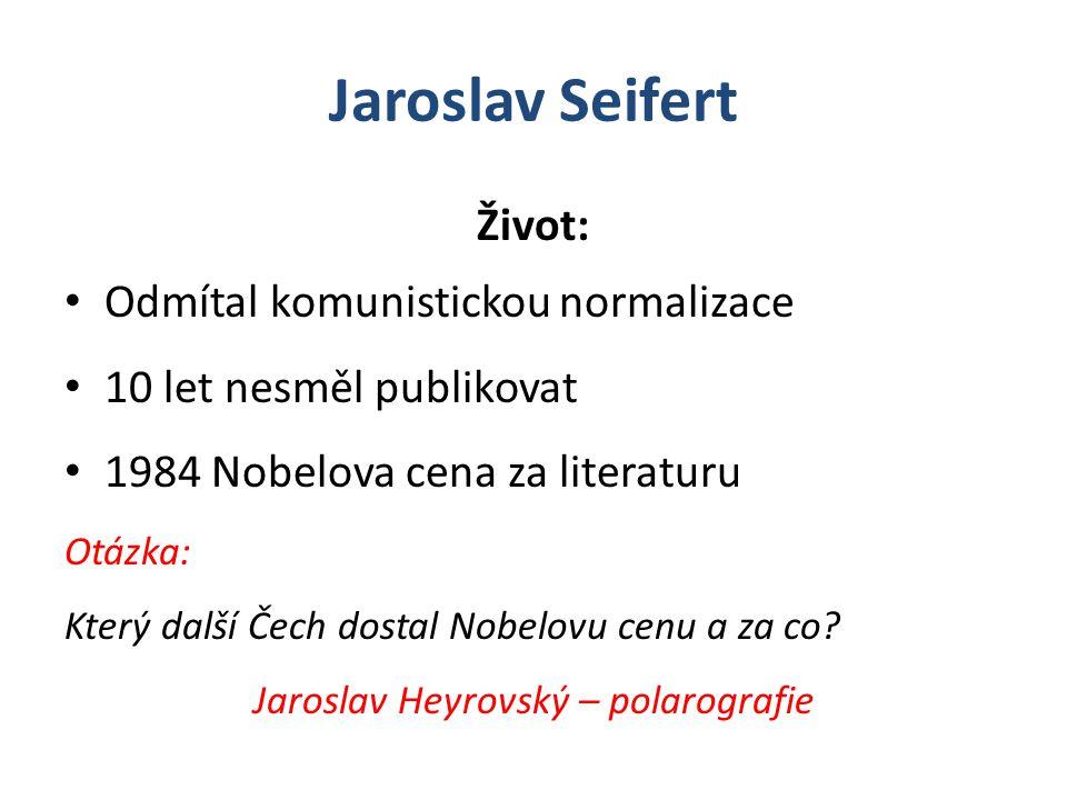 Jaroslav Seifert Život: Odmítal komunistickou normalizace 10 let nesměl publikovat 1984 Nobelova cena za literaturu Otázka: Který další Čech dostal Nobelovu cenu a za co.