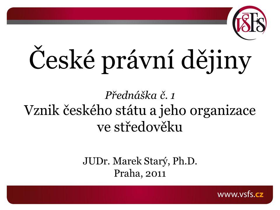 České právní dějiny Přednáška č. 1 Vznik českého státu a jeho organizace ve středověku JUDr. Marek Starý, Ph.D. Praha, 2011
