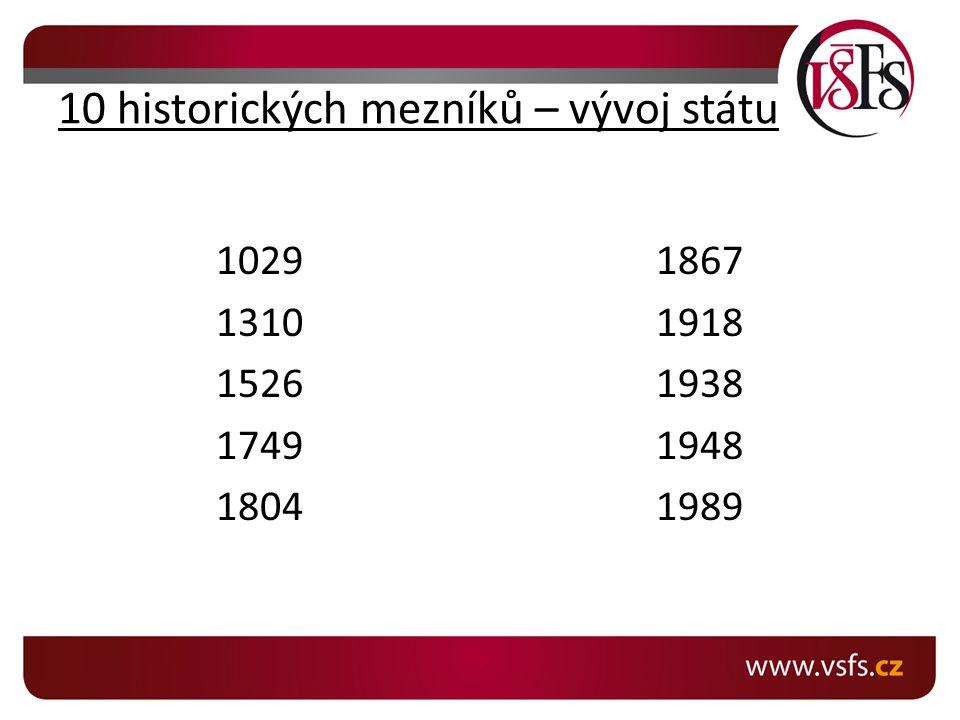 10 historických mezníků – vývoj státu 1029 1310 1526 1749 1804 1867 1918 1938 1948 1989