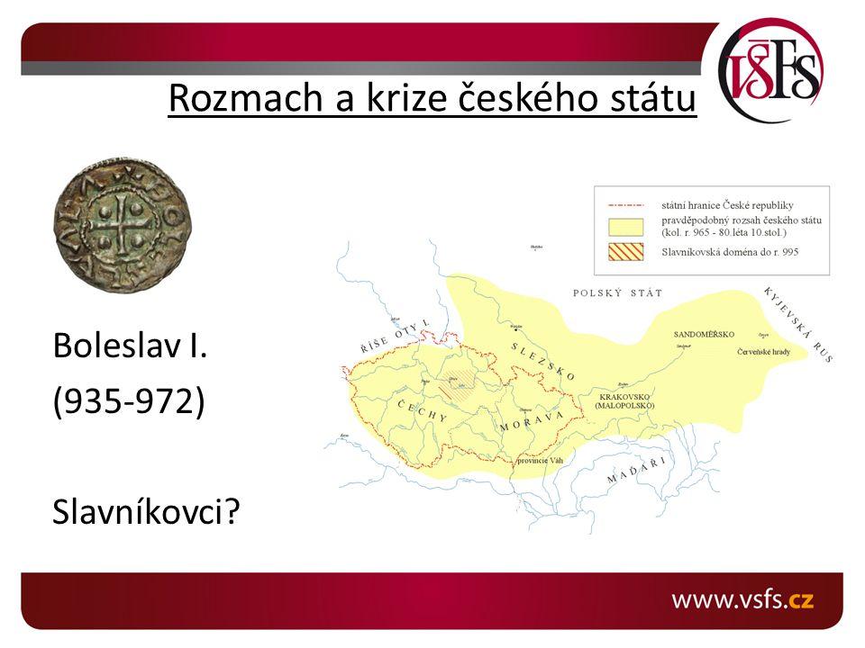 Rozmach a krize českého státu Boleslav I. (935-972) Slavníkovci?