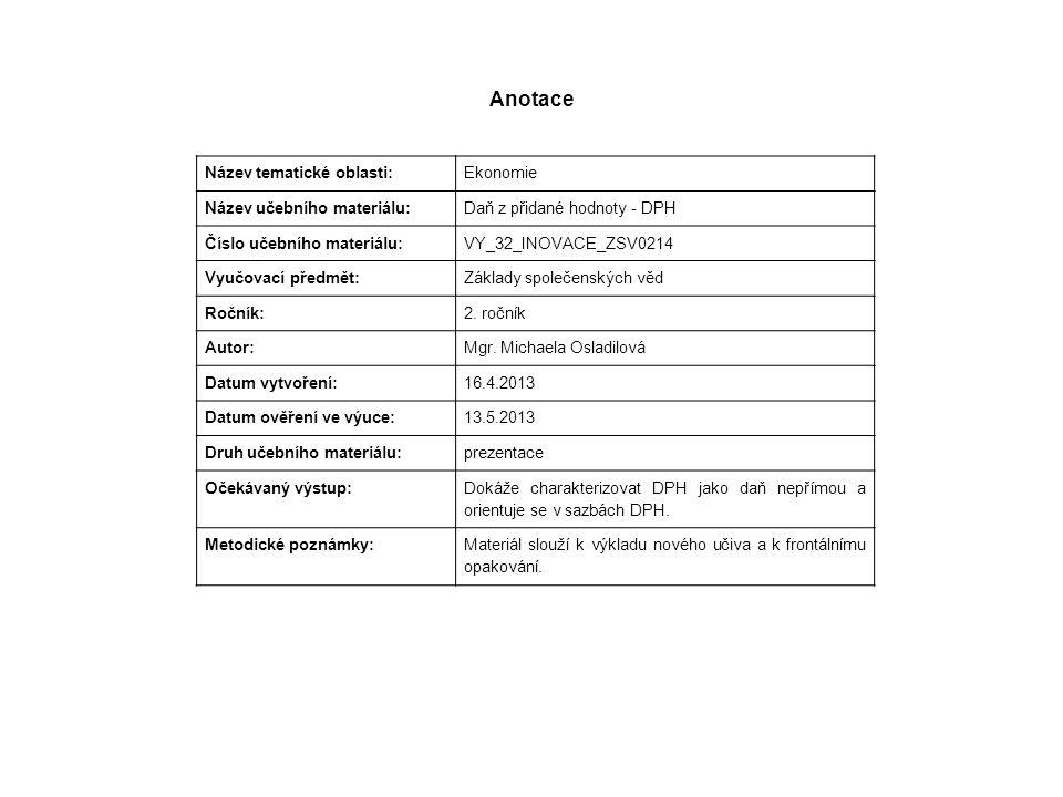 Anotace Název tematické oblasti: Ekonomie Název učebního materiálu: Daň z přidané hodnoty - DPH Číslo učebního materiálu: VY_32_INOVACE_ZSV0214 Vyučovací předmět: Základy společenských věd Ročník: 2.
