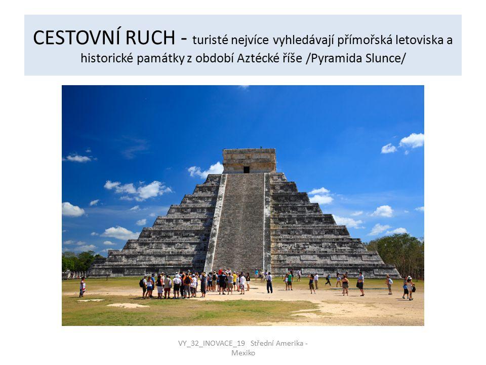 CESTOVNÍ RUCH - turisté nejvíce vyhledávají přímořská letoviska a historické památky z období Aztécké říše /Pyramida Slunce/ VY_32_INOVACE_19 Střední