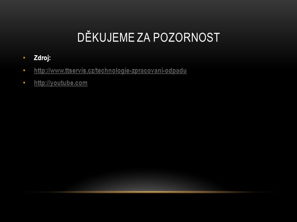 DĚKUJEME ZA POZORNOST Zdroj: http://www.ttservis.cz/technologie-zpracovani-odpadu http://youtube.com