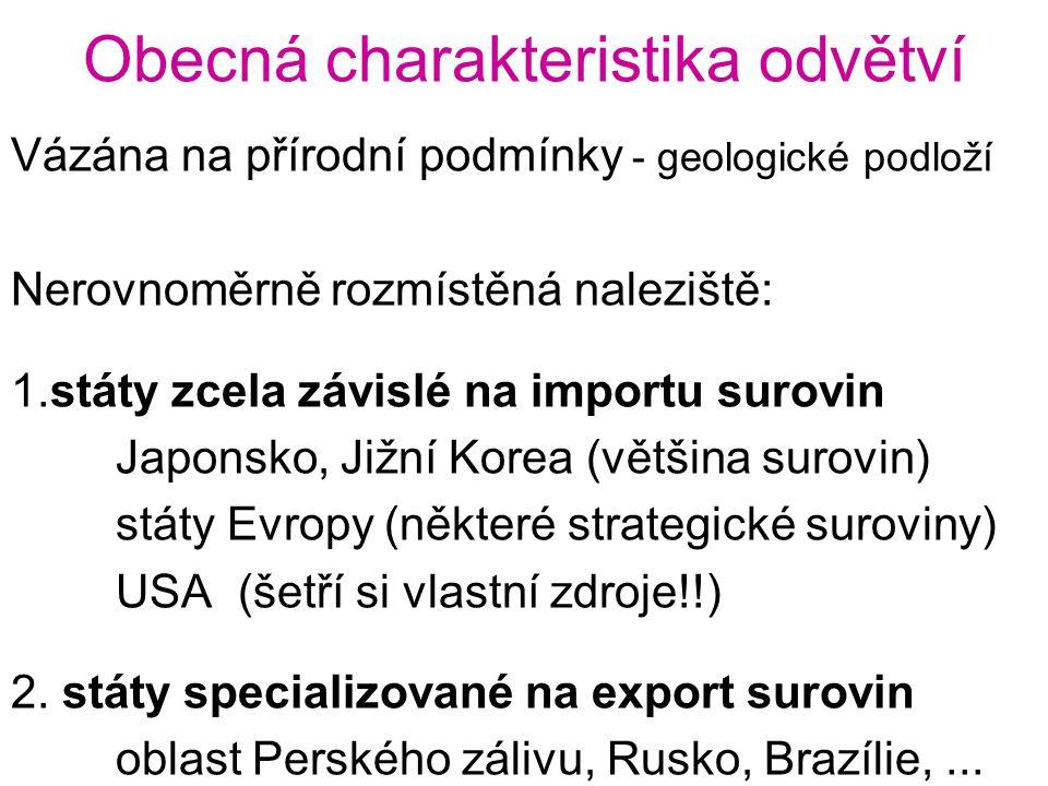 Obecná charakteristika odvětví Vázána na přírodní podmínky - geologické podloží Nerovnoměrně rozmístěná naleziště: 1.státy zcela závislé na importu surovin Japonsko, Jižní Korea (většina surovin) státy Evropy (některé strategické suroviny) USA (šetří si vlastní zdroje!!) 2.