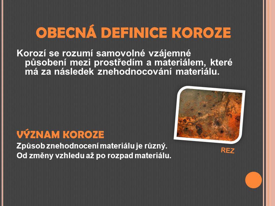 OBECNÁ DEFINICE KOROZE Korozí se rozumí samovolné vzájemné působení mezi prostředím a materiálem, které má za následek znehodnocování materiálu. VÝZNA