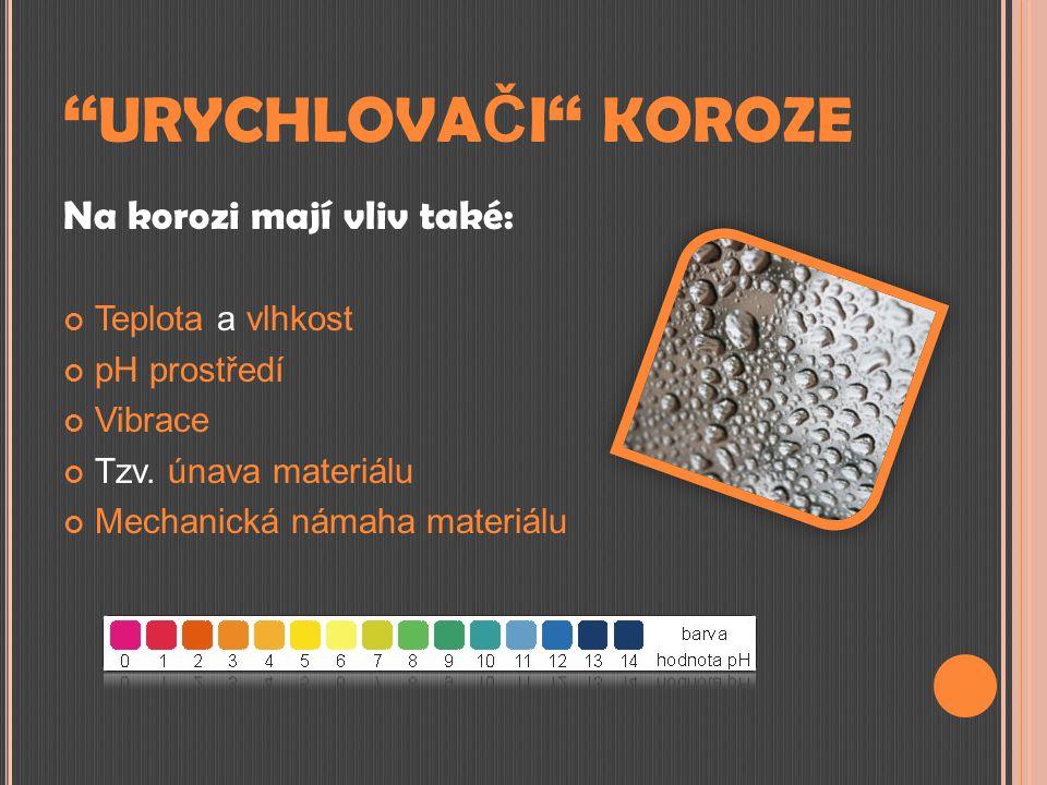 '' URYCHLOVA Č I '' KOROZE Na korozi mají vliv také: Teplota a vlhkost pH prostředí Vibrace Tzv. únava materiálu Mechanická námaha materiálu