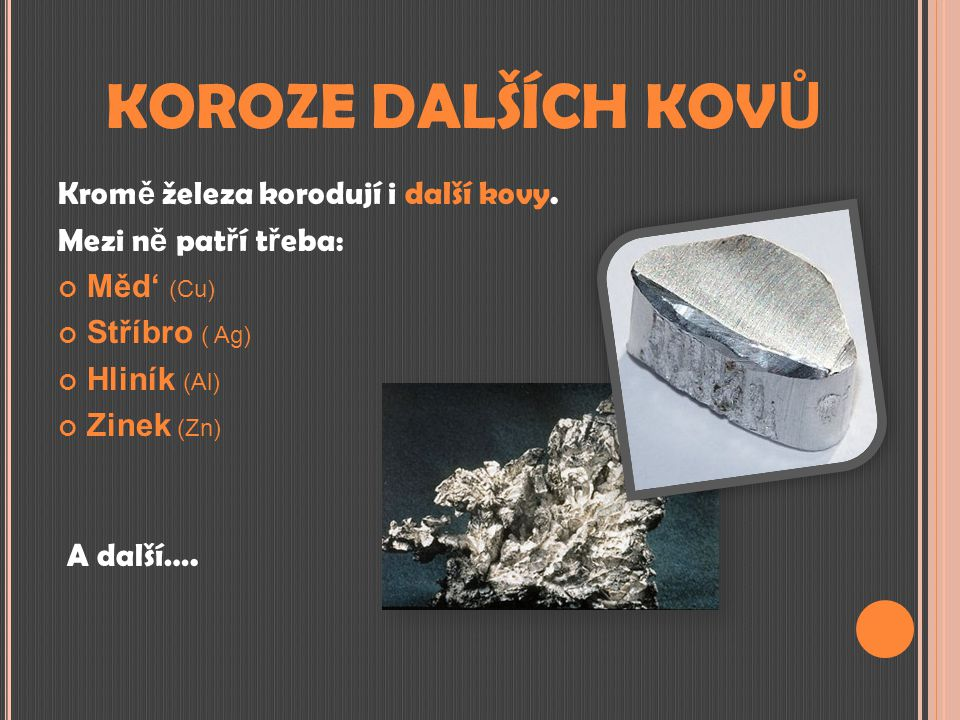 KOROZE DALŠÍCH KOV Ů Krom ě železa korodují i další kovy. Mezi n ě pat ř í t ř eba: Měd' (Cu) Stříbro ( Ag) Hliník (Al) Zinek (Zn) A další….