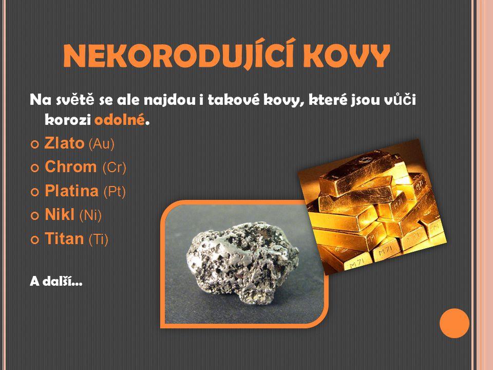 NEKORODUJÍCÍ KOVY Na sv ě t ě se ale najdou i takové kovy, které jsou v ůč i korozi odolné. Zlato (Au) Chrom (Cr) Platina (Pt) Nikl (Ni) Titan (Ti) A