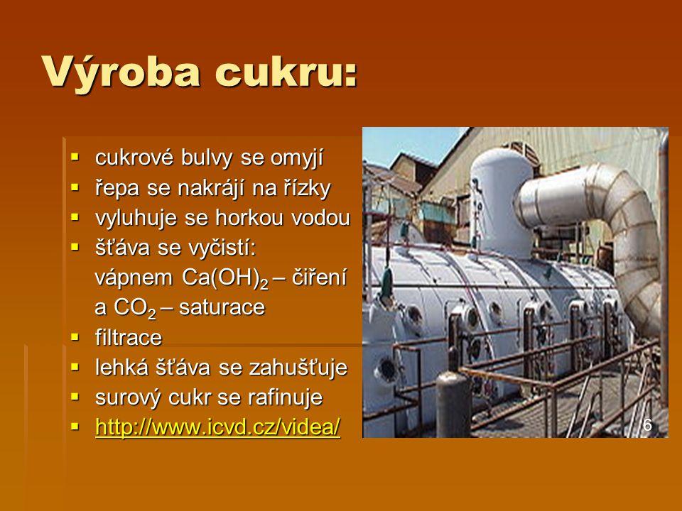 Výroba cukru:  cukrové bulvy se omyjí  řepa se nakrájí na řízky  vyluhuje se horkou vodou  šťáva se vyčistí: vápnem Ca(OH) 2 – čiření vápnem Ca(OH) 2 – čiření a CO 2 – saturace a CO 2 – saturace  filtrace  lehká šťáva se zahušťuje  surový cukr se rafinuje  http://www.icvd.cz/videa/ http://www.icvd.cz/videa/ 6