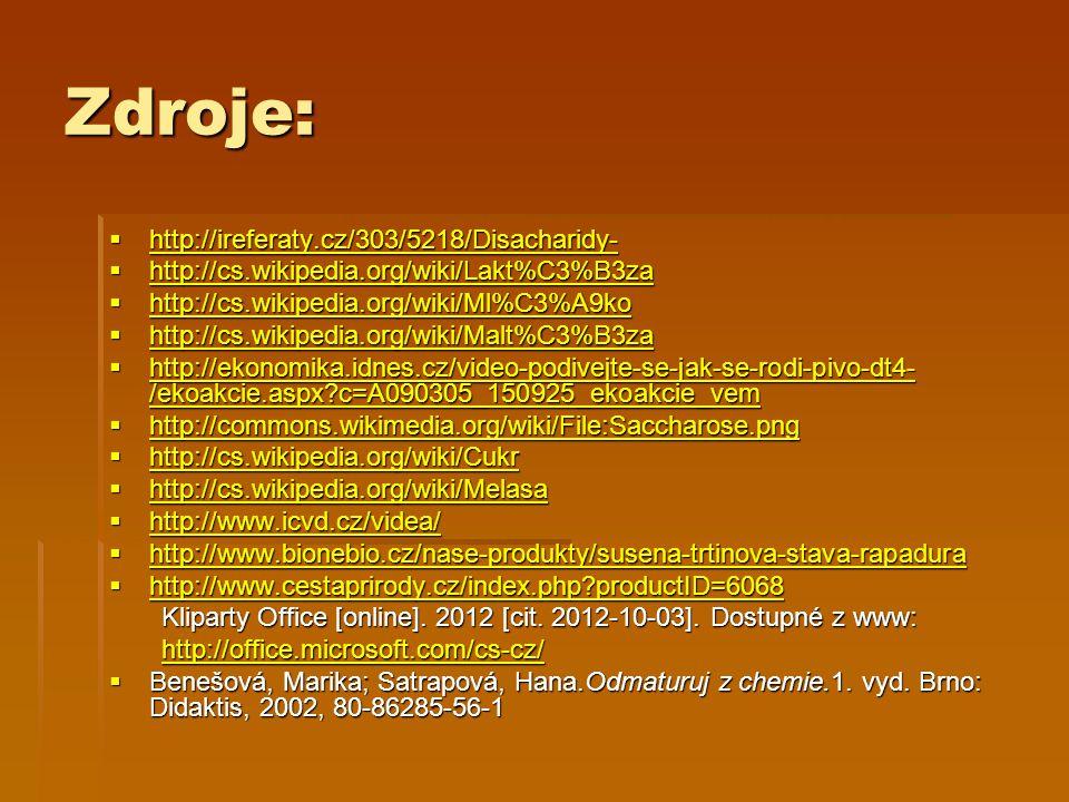 Zdroje:  http://ireferaty.cz/303/5218/Disacharidy- http://ireferaty.cz/303/5218/Disacharidy-  http://cs.wikipedia.org/wiki/Lakt%C3%B3za http://cs.wikipedia.org/wiki/Lakt%C3%B3za  http://cs.wikipedia.org/wiki/Ml%C3%A9ko http://cs.wikipedia.org/wiki/Ml%C3%A9ko  http://cs.wikipedia.org/wiki/Malt%C3%B3za http://cs.wikipedia.org/wiki/Malt%C3%B3za  http://ekonomika.idnes.cz/video-podivejte-se-jak-se-rodi-pivo-dt4- /ekoakcie.aspx c=A090305_150925_ekoakcie_vem http://ekonomika.idnes.cz/video-podivejte-se-jak-se-rodi-pivo-dt4- /ekoakcie.aspx c=A090305_150925_ekoakcie_vem http://ekonomika.idnes.cz/video-podivejte-se-jak-se-rodi-pivo-dt4- /ekoakcie.aspx c=A090305_150925_ekoakcie_vem  http://commons.wikimedia.org/wiki/File:Saccharose.png http://commons.wikimedia.org/wiki/File:Saccharose.png  http://cs.wikipedia.org/wiki/Cukr http://cs.wikipedia.org/wiki/Cukr  http://cs.wikipedia.org/wiki/Melasa http://cs.wikipedia.org/wiki/Melasa  http://www.icvd.cz/videa/ http://www.icvd.cz/videa/  http://www.bionebio.cz/nase-produkty/susena-trtinova-stava-rapadura http://www.bionebio.cz/nase-produkty/susena-trtinova-stava-rapadura  http://www.cestaprirody.cz/index.php productID=6068 http://www.cestaprirody.cz/index.php productID=6068 Kliparty Office [online].