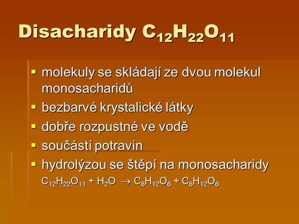Disacharidy C 12 H 22 O 11  molekuly se skládají ze dvou molekul monosacharidů  bezbarvé krystalické látky  dobře rozpustné ve vodě  součástí potravin  hydrolýzou se štěpí na monosacharidy C 12 H 22 O 11 + H 2 O  C 6 H 12 O 6 + C 6 H 12 O 6 C 12 H 22 O 11 + H 2 O  C 6 H 12 O 6 + C 6 H 12 O 6