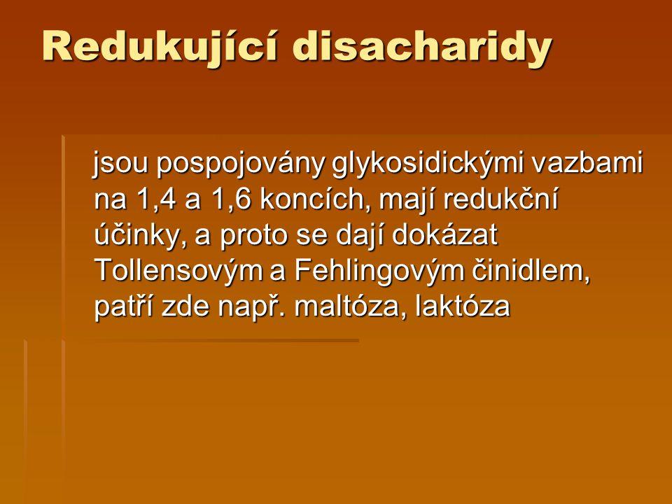 Redukující disacharidy jsou pospojovány glykosidickými vazbami na 1,4 a 1,6 koncích, mají redukční účinky, a proto se dají dokázat Tollensovým a Fehlingovým činidlem, patří zde např.