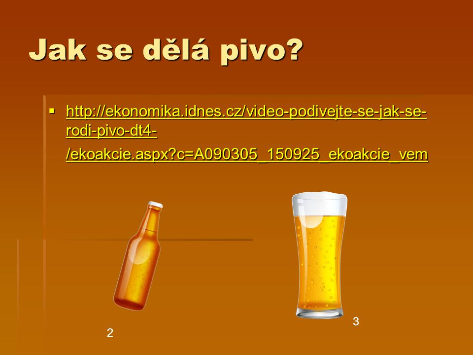 Jak se dělá pivo?  http://ekonomika.idnes.cz/video-podivejte-se-jak-se- rodi-pivo-dt4- /ekoakcie.aspx?c=A090305_150925_ekoakcie_vem http://ekonomika.