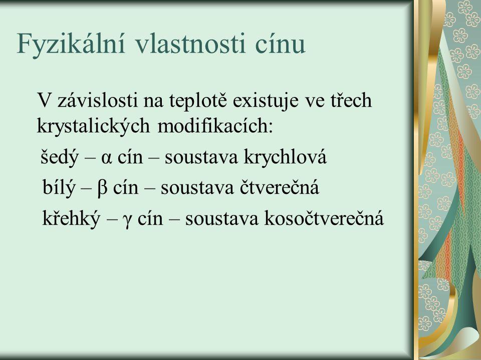 Fyzikální vlastnosti cínu V závislosti na teplotě existuje ve třech krystalických modifikacích: šedý – α cín – soustava krychlová bílý – β cín – soustava čtverečná křehký – γ cín – soustava kosočtverečná