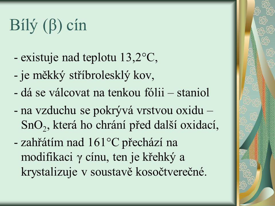 Bílý (β) cín - existuje nad teplotu 13,2°C, - je měkký stříbrolesklý kov, - dá se válcovat na tenkou fólii – staniol - na vzduchu se pokrývá vrstvou oxidu – SnO 2, která ho chrání před další oxidací, - zahřátím nad 161°C přechází na modifikaci γ cínu, ten je křehký a krystalizuje v soustavě kosočtverečné.