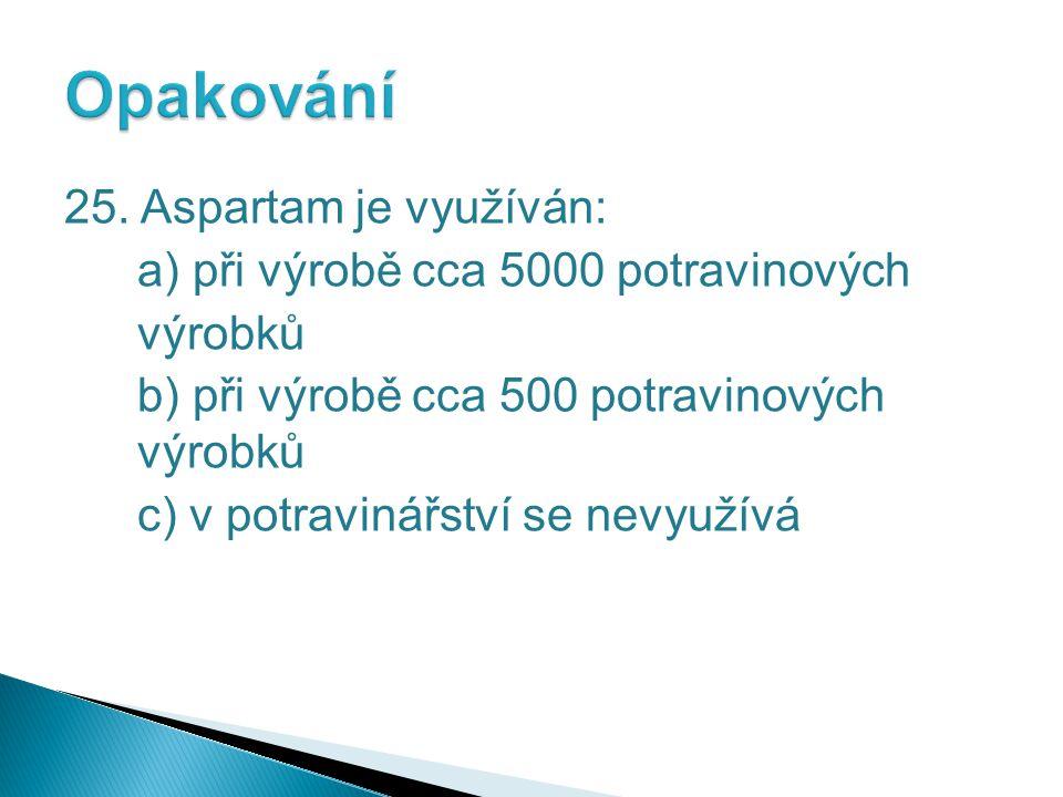 25. Aspartam je využíván: a) při výrobě cca 5000 potravinových výrobků b) při výrobě cca 500 potravinových výrobků c) v potravinářství se nevyužívá