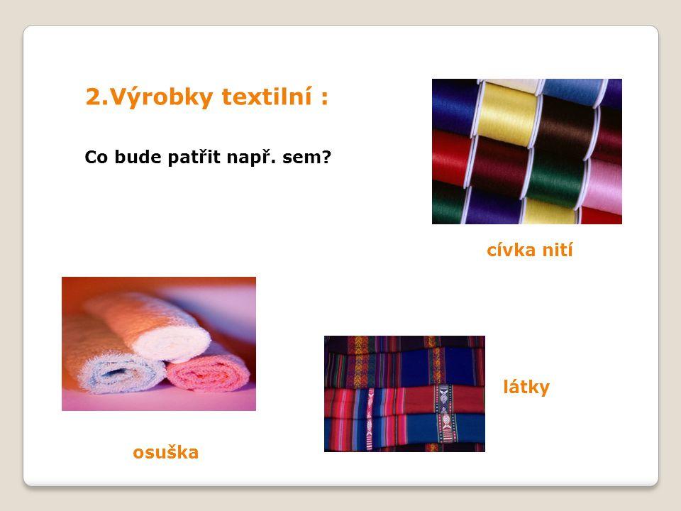 2.Výrobky textilní : cívka nití látky osuška Co bude patřit např. sem
