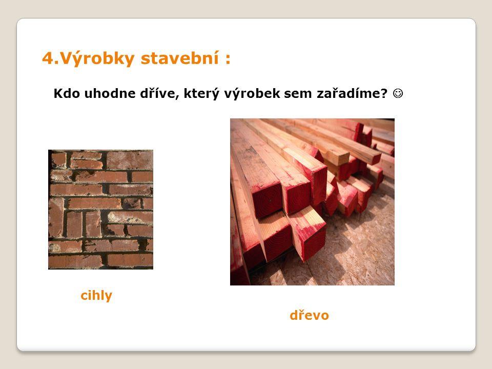 4.Výrobky stavební : Kdo uhodne dříve, který výrobek sem zařadíme cihly dřevo