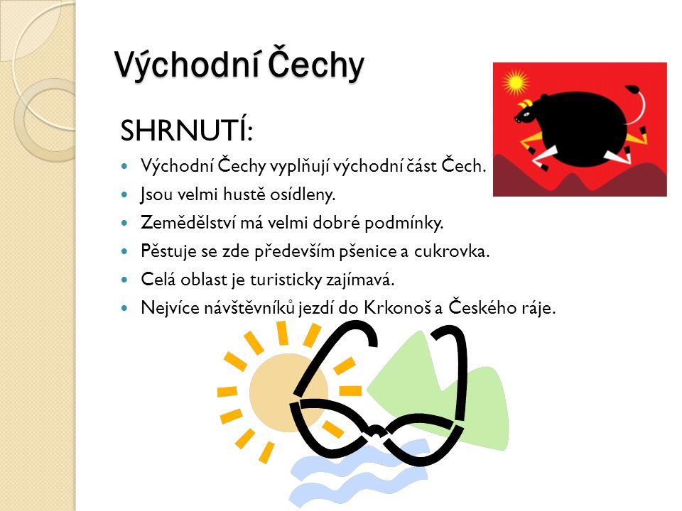 Východní Čechy SHRNUTÍ: Východní Čechy vyplňují východní část Čech. Jsou velmi hustě osídleny. Zemědělství má velmi dobré podmínky. Pěstuje se zde pře