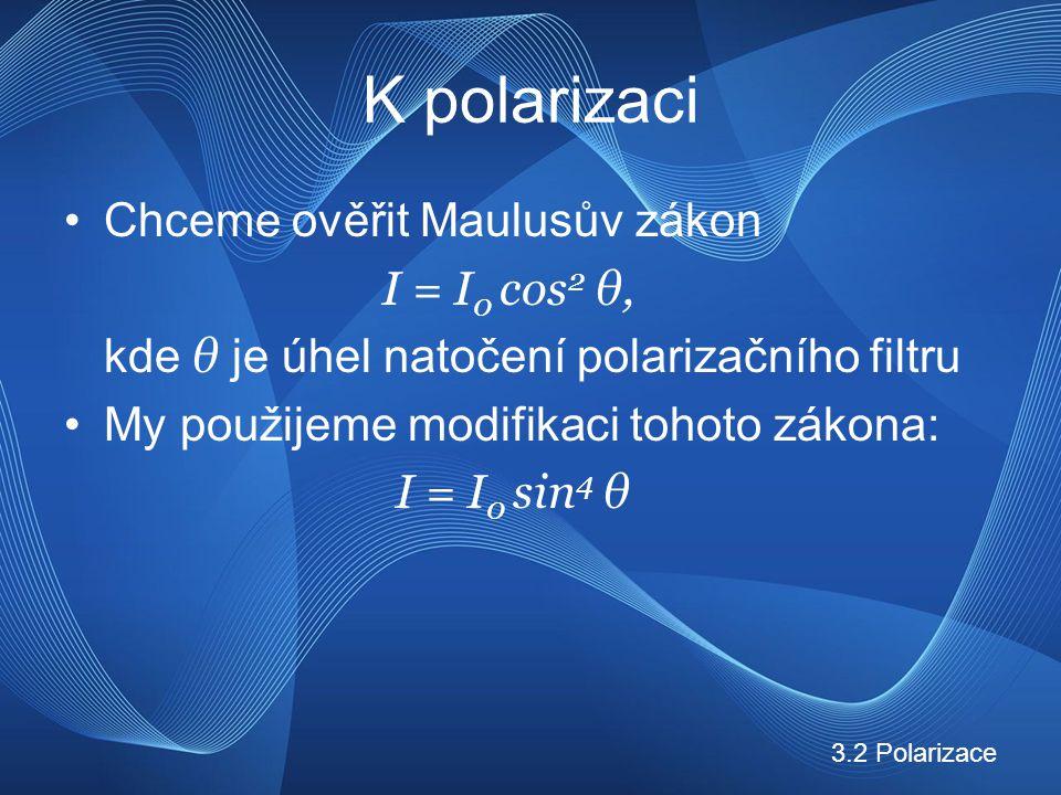 K polarizaci Chceme ověřit Maulusův zákon I = I 0 cos 2 θ, kde θ je úhel natočení polarizačního filtru My použijeme modifikaci tohoto zákona: I = I 0 sin 4 θ 3.2 Polarizace