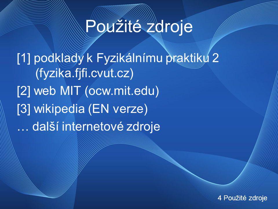 Použité zdroje [1] podklady k Fyzikálnímu praktiku 2 (fyzika.fjfi.cvut.cz) [2] web MIT (ocw.mit.edu) [3] wikipedia (EN verze) … další internetové zdroje 4 Použité zdroje