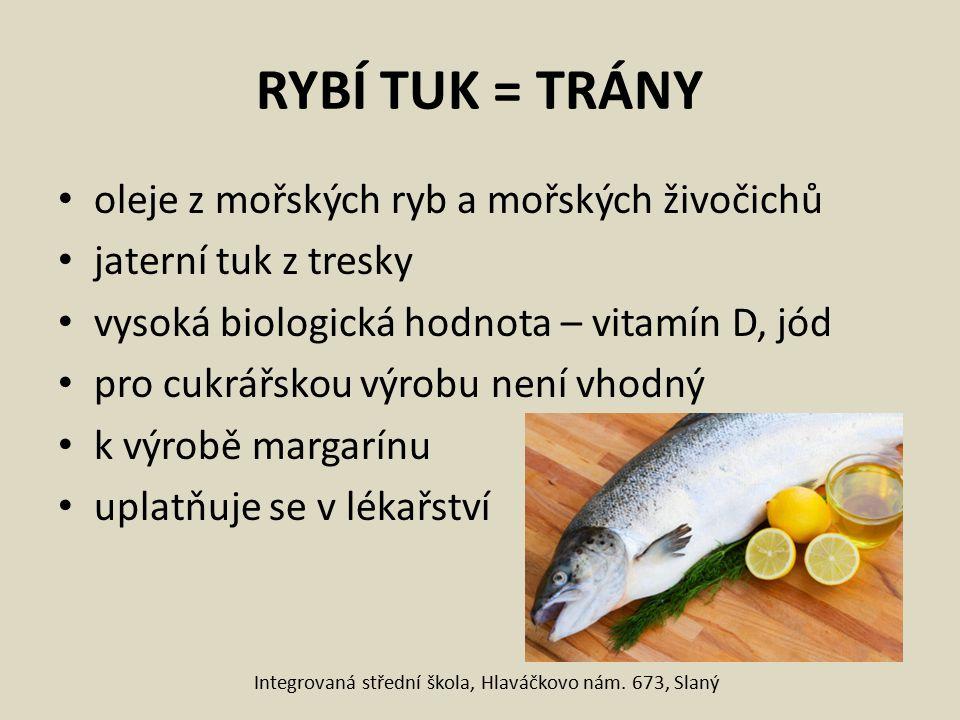 RYBÍ TUK = TRÁNY oleje z mořských ryb a mořských živočichů jaterní tuk z tresky vysoká biologická hodnota – vitamín D, jód pro cukrářskou výrobu není