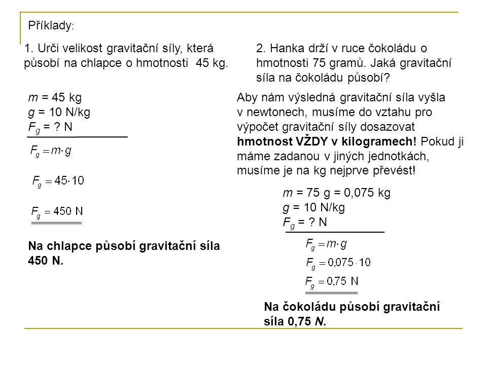 1. Urči velikost gravitační síly, která působí na chlapce o hmotnosti 45 kg. Příklady : m = 45 kg g = 10 N/kg F g = ? N Na chlapce působí gravitační s