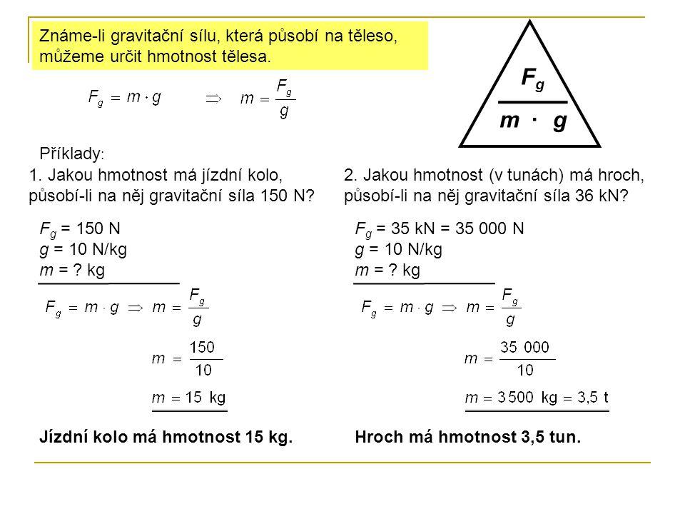 Známe-li gravitační sílu, která působí na těleso, můžeme určit hmotnost tělesa. m FgFg g· Příklady : 1. Jakou hmotnost má jízdní kolo, působí-li na ně