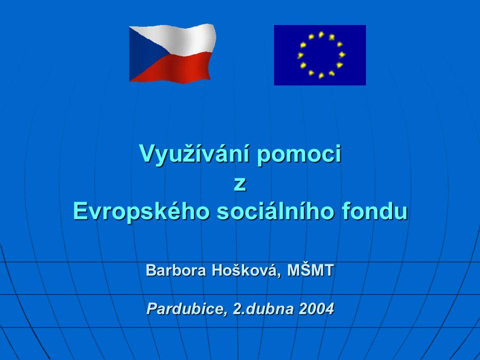 Využívání pomoci z Evropského sociálního fondu Barbora Hošková, MŠMT Pardubice, 2.dubna 2004 Využívání pomoci z Evropského sociálního fondu Barbora Hošková, MŠMT Pardubice, 2.dubna 2004