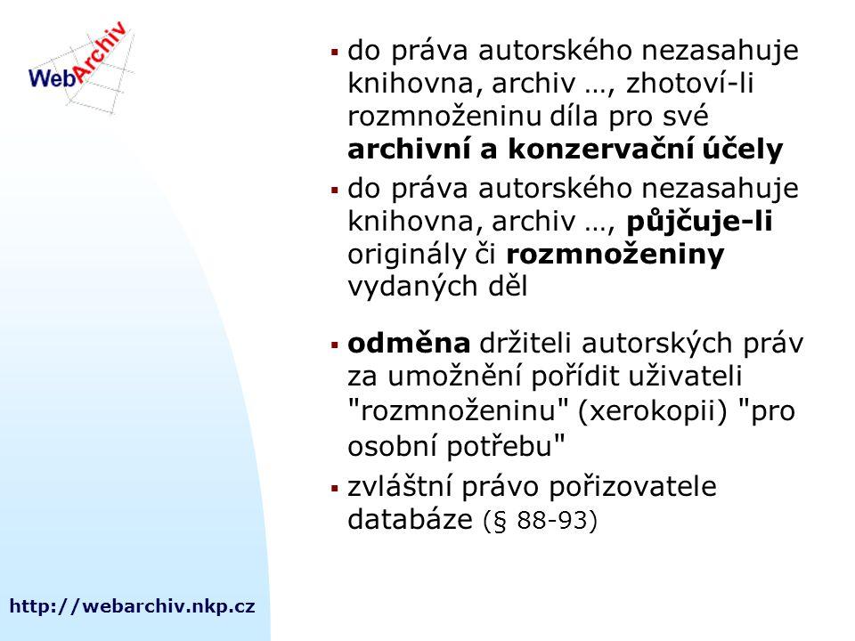 http://webarchiv.nkp.cz  do práva autorského nezasahuje knihovna, archiv …, zhotoví-li rozmnoženinu díla pro své archivní a konzervační účely  do práva autorského nezasahuje knihovna, archiv …, půjčuje-li originály či rozmnoženiny vydaných děl  odměna držiteli autorských práv za umožnění pořídit uživateli rozmnoženinu (xerokopii) pro osobní potřebu  zvláštní právo pořizovatele databáze (§ 88-93)