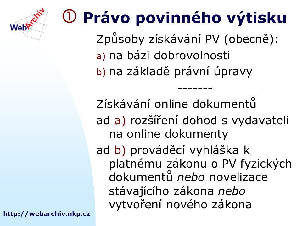 http://webarchiv.nkp.cz  Právo povinného výtisku Způsoby získávání PV (obecně): a) na bázi dobrovolnosti b) na základě právní úpravy ------- Získávání online dokumentů ad a) rozšíření dohod s vydavateli na online dokumenty ad b) prováděcí vyhláška k platnému zákonu o PV fyzických dokumentů nebo novelizace stávajícího zákona nebo vytvoření nového zákona