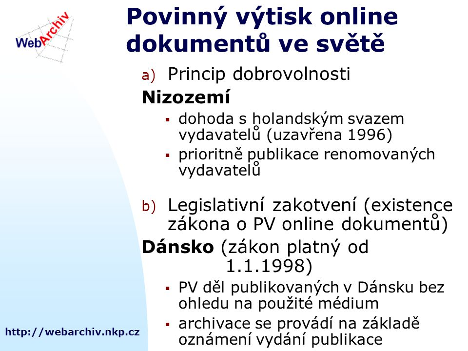 http://webarchiv.nkp.cz Povinný výtisk online dokumentů ve světě a) Princip dobrovolnosti Nizozemí  dohoda s holandským svazem vydavatelů (uzavřena 1996)  prioritně publikace renomovaných vydavatelů b) Legislativní zakotvení (existence zákona o PV online dokumentů) Dánsko (zákon platný od 1.1.1998)  PV děl publikovaných v Dánsku bez ohledu na použité médium  archivace se provádí na základě oznámení vydání publikace