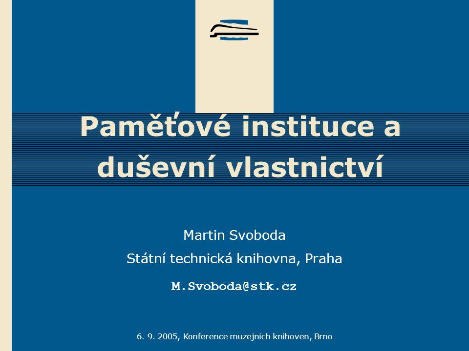 6. 9. 2005, Konference muzejních knihoven, Brno Paměťové instituce a duševní vlastnictví Martin Svoboda Státní technická knihovna, Praha M.Svoboda@stk