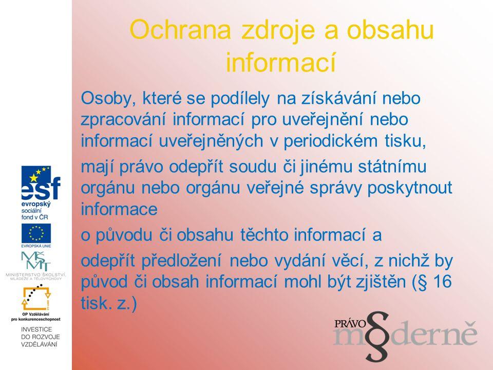 Ochrana zdroje a obsahu informací Osoby, které se podílely na získávání nebo zpracování informací pro uveřejnění nebo informací uveřejněných v periodickém tisku, mají právo odepřít soudu či jinému státnímu orgánu nebo orgánu veřejné správy poskytnout informace o původu či obsahu těchto informací a odepřít předložení nebo vydání věcí, z nichž by původ či obsah informací mohl být zjištěn (§ 16 tisk.
