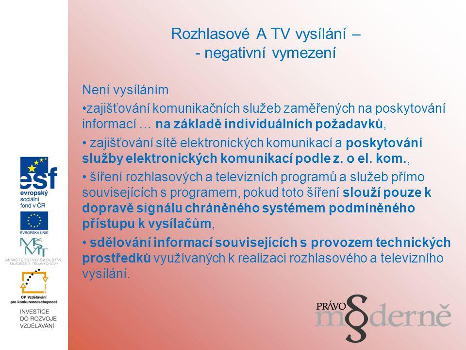 Rozhlasové A TV vysílání – - negativní vymezení Není vysíláním zajišťování komunikačních služeb zaměřených na poskytování informací … na základě individuálních požadavků, zajišťování sítě elektronických komunikací a poskytování služby elektronických komunikací podle z.