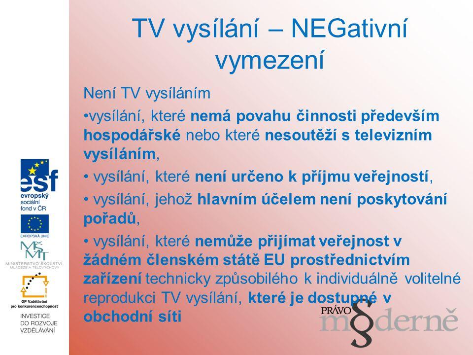 TV vysílání – NEGativní vymezení Není TV vysíláním vysílání, které nemá povahu činnosti především hospodářské nebo které nesoutěží s televizním vysíláním, vysílání, které není určeno k příjmu veřejností, vysílání, jehož hlavním účelem není poskytování pořadů, vysílání, které nemůže přijímat veřejnost v žádném členském státě EU prostřednictvím zařízení technicky způsobilého k individuálně volitelné reprodukci TV vysílání, které je dostupné v obchodní síti