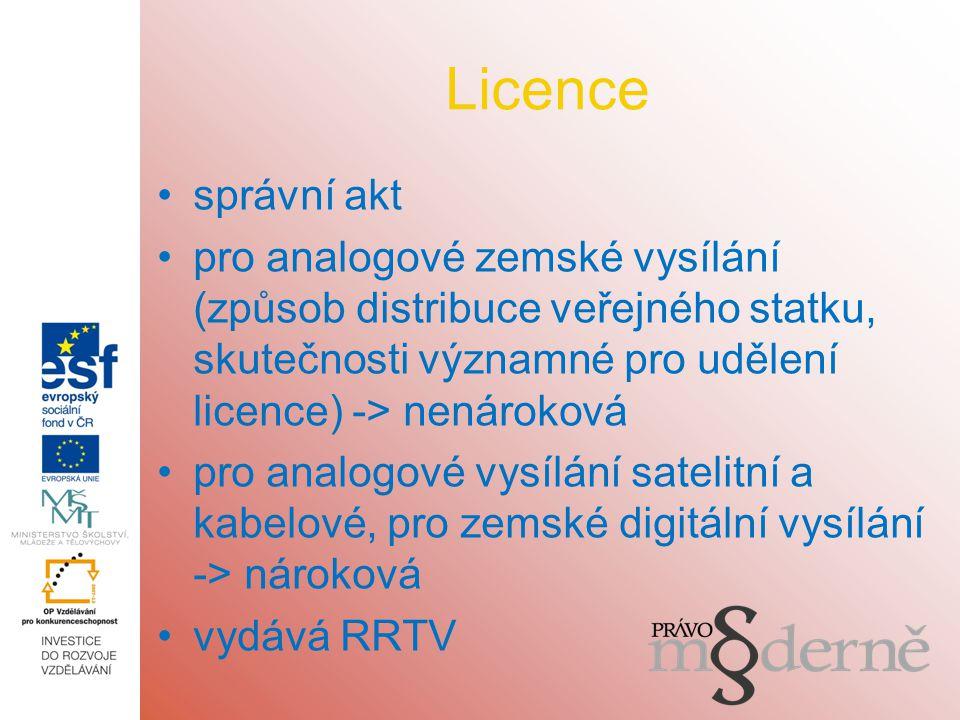 Licence správní akt pro analogové zemské vysílání (způsob distribuce veřejného statku, skutečnosti významné pro udělení licence) -> nenároková pro analogové vysílání satelitní a kabelové, pro zemské digitální vysílání -> nároková vydává RRTV